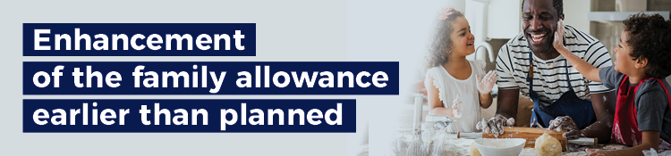 Full enhancement of the family allowance. Starting in January 2020, 679 000 families will receive on average $779 more per year.